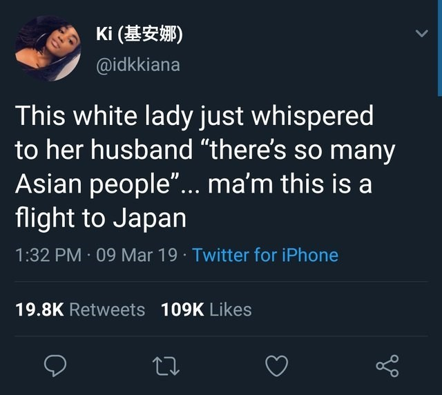 """facepalm - Text - Ki ( @idkkiana This white lady just whispered to her husband """"there's so many Asian people""""... ma'm this is a flight to Japan 1:32 PM 09 Mar 19 Twitter for iPhone 19.8K Retweets 109K Likes"""