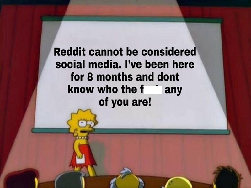 Cartoon - Reddit cannot be considered social media. I've been here for 8 months and dont know who the f any of you are!