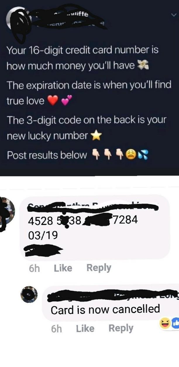 facepalm - Text - .liffe Your 16-digit credit card number is how much money you'll have The expiration date is when you'll find true love The 3-digit code on the back is your new lucky number Post results below 7284 4528 5 38 03/19 Reply Like 6h Card is now cancelled Reply 6h Like