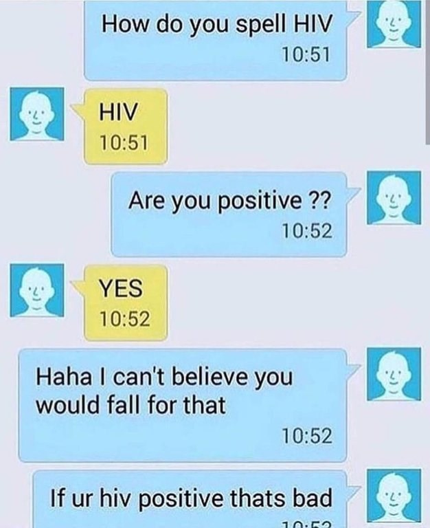 Text - How do you spell HIV 10:51 HIV 10:51 Are you positive ?? 5. 10:52 YES 10:52 Haha I can't believe you would fall for that 10:52 If ur hiv positive thats bad 10:53