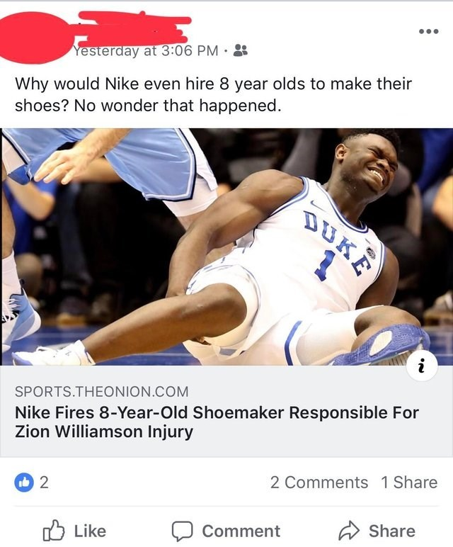 Basketball - Yesterday at 3:06 PM Why would Nike even hire 8 year olds to make their shoes? No wonder that happened DUKE SPORTS.THEONION.COM Nike Fires 8-Year-Old Shoemaker Responsible For Zion Williamson Injury 2 Comments 1 Share 2 Share Comment Like