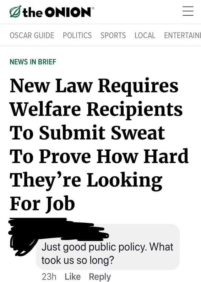 Text - the ONION OSCAR GUIDE POLITICS SPORTS LOCAL ENTERTAINI NEWS IN BRIEF New Law Requires Welfare Recipients To Submit Sweat To Prove How Hard They're Looking For Job Just good public policy. What took us so long? 23h Like Reply