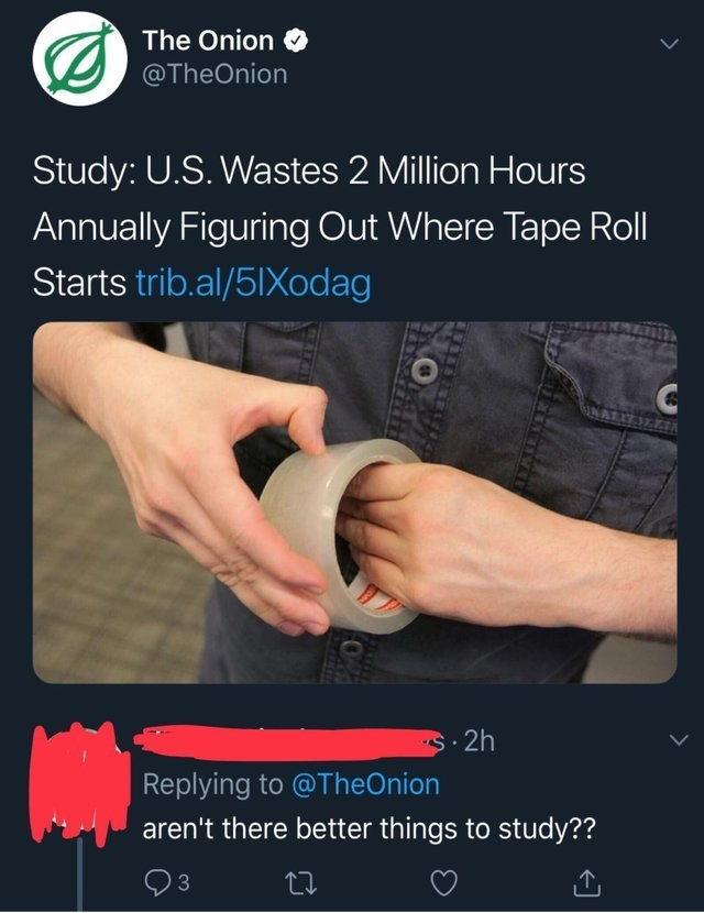 Product - The Onion @TheOnion Study: U.S. Wastes 2 Million Hours Annually Figuring Out Where Tape Roll Starts trib.al/51Xodag .2h Replying to @ TheOnion aren't there better things to study?? 3 O