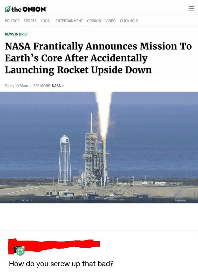 Water - the ONION POLITICS SPORTS LOCAL ENTERTAINMENT OPINION VIDEO CLICKHOLE NEWS IN BRIEF NASA Frantically Announces Mission To Earth's Core After Accidentally Launching Rocket Upside Down Today 10:51am- SEE MORE: NASA How do you screw up that bad?