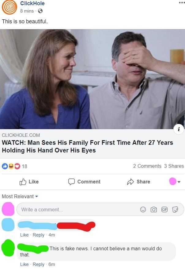 Product - ClickHole 8 mins This is so beautiful CLICKHOLE.COM WATCH: Man Sees His Family For First Time After 27 Years Holding His Hand Over His Eyes O18 2 Comments 3 Shares Like Comment Share Most Relevant Write a comment... GIF Like Reply 4m This is fake news. I cannot believe a man would do that Like Reply 6m