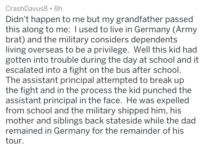 Text - CrashDavus8 8h Didn't happen to me but my grandfather passed this along to me: I used to live in Germany (Army brat) and the military considers dependents living overseas to be a privilege. Well this kid had gotten into trouble during the day at school and it escalated into a fight on the bus after school. The assistant principal attempted to break up the fight and in the process the kid punched the assistant principal in the face. He was expelled from school and the military shipped him,