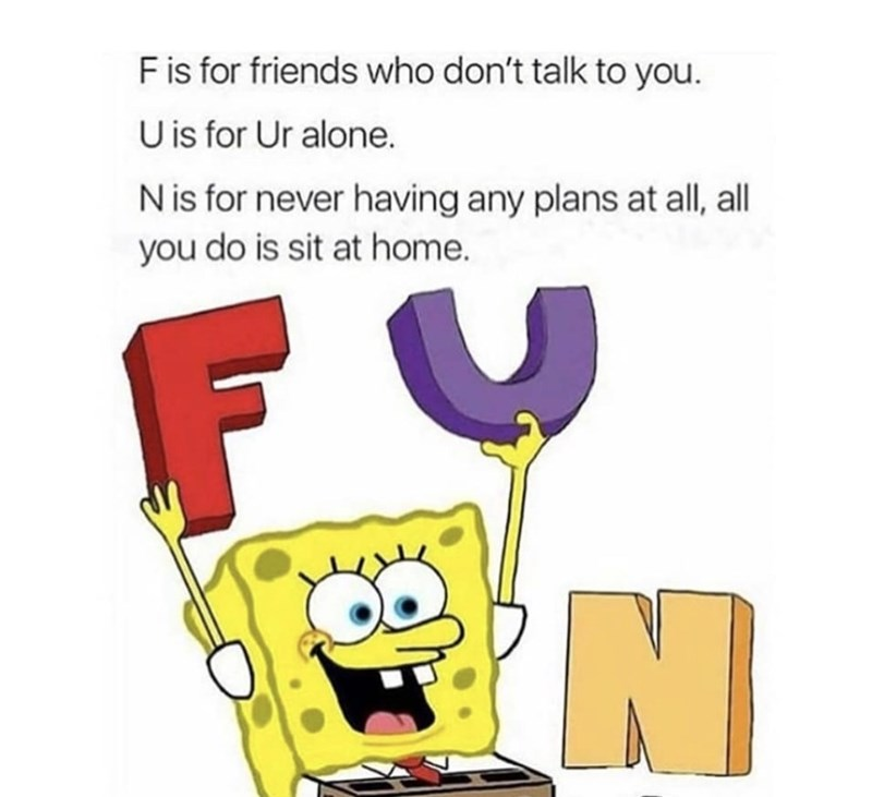 Text - F is for friends who don't talk to you. U is for Ur alone. N is for never having any plans at all, all you do is sit at home. N