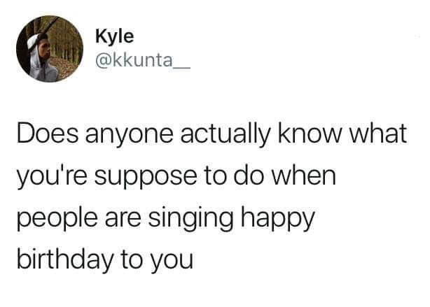 Text - Kyle @kkunta Does anyone actually know what you're suppose to do when people are singing happy birthday to you