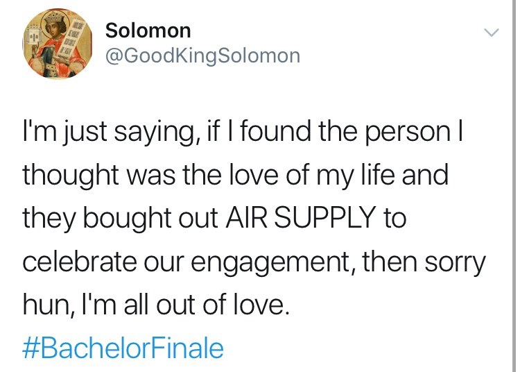 Text - Solomon @GoodKingSolomon I'm just saying, if I found the personl thought was the love of my life and they bought out AIR SUPPLY to celebrate our engagement, then sorry hun, I'm all out of love. #BachelorFinale