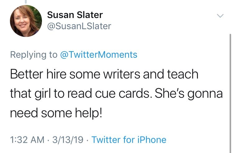 Text - Susan Slater @SusanLSlater Replying to @TwitterMoments Better hire some writers and teach that girl to read cue cards. She's gonna need some help! 1:32 AM 3/13/19 Twitter for iPhone