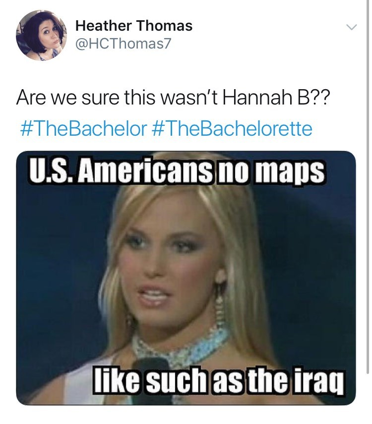 Text - Heather Thomas @HCThomas7 Are we sure this wasn't Hannah B?? #TheBachelor #TheBachelorette U.S.Americans no maps like such as the iraq