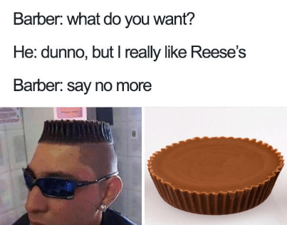 Baking - Barber: what do you want? He: dunno, but I really like Reese's Barber: say no more