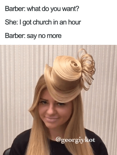Hair - Barber: what do you want? She: I got church in an hour Barber: say no more @georgiykot
