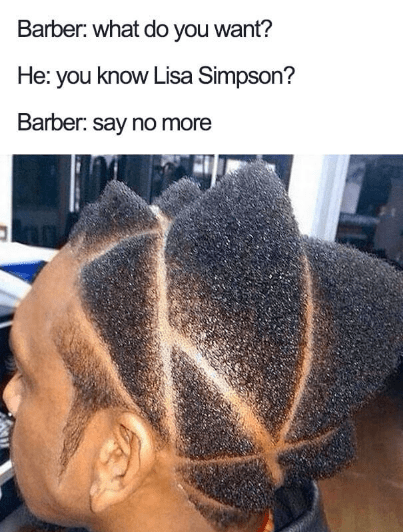 Hair - Barber: what do you want? He: you know Lisa Simpson? Barber: say no more