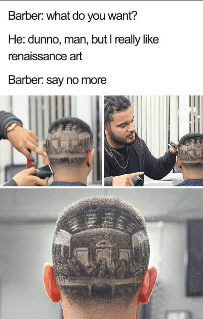 Hair - Barber: what do you want? He: dunno, man, but I really like renaissance art Barber: say no more