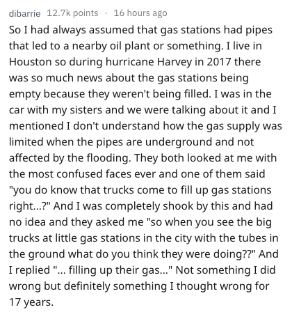 Text - dibarrie 12.7k points 16 hours ago So I had always assumed that gas stations had pipes that led to a nearby oil plant or something. I live in Houston so during hurricane Harvey in 2017 there was so much news about the gas stations being empty because they weren't being filled. I was in the car with my sisters and we were talking about it and I mentioned I don't understand how the gas supply was limited when the pipes are underground and not affected by the flooding. They both looked at me