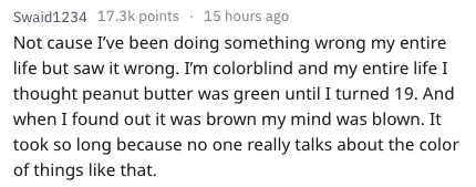 Text - Swaid1234 17.3k points 15 hours ago Not cause I've been doing something wrong my entire life but saw it wrong. I'm colorblind and my entire life I thought peanut butter was green until I turned 19. And when I found out it was brown my mind was blown. It took so long because no one really talks about the color of things like that