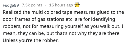 Text - Fudge89 7.5k points 15 hours ago Realized the multi colored tape measures glued to the door frames of gas stations etc. are for identifying robbers, not for measuring yourself as you walk out. I mean, they can be, but that's not why they are there. Unless you're the robber