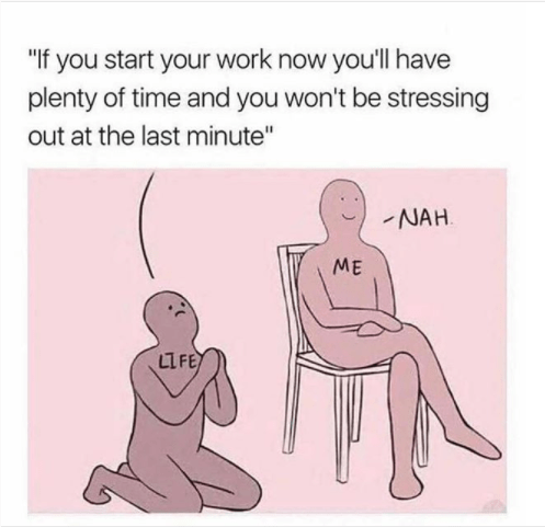 """Text - """"If you start your work now you'll have plenty of time and you won't be stressing out at the last minute"""" NAH ME LIFE"""