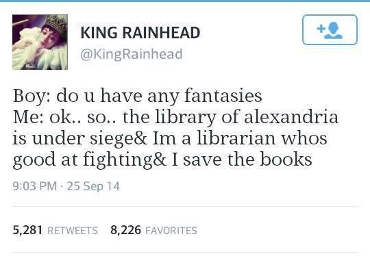 Text - KING RAINHEAD @KingRainhead Boy: do u have any fantasies Me: ok.. so.. the library of alexandria is under siege& Im a librarian whos good at fighting& I save the books 9:03 PM 25 Sep 14 5,281 RETWEETS 8,226 FAVORITES