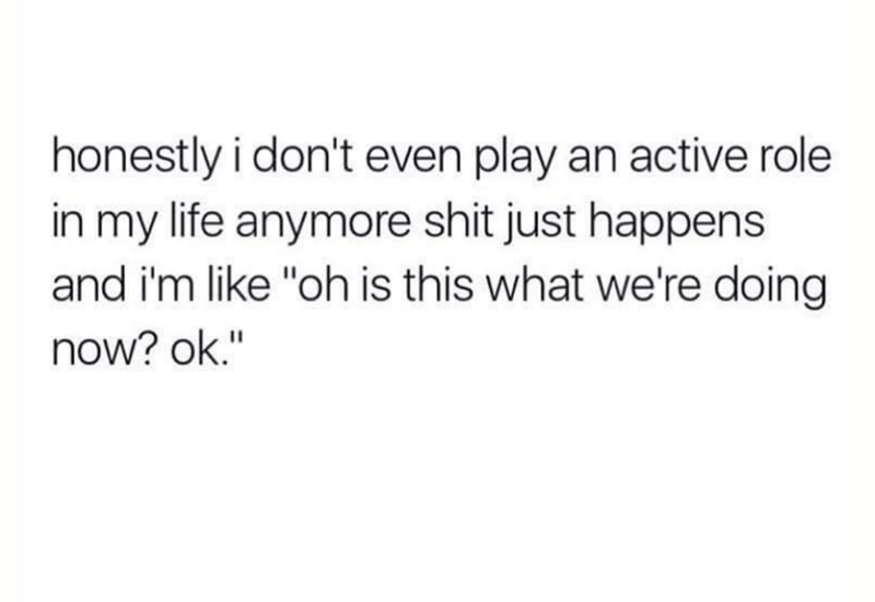 """Text - honestly i don't even play an active role in my life anymore shit just happens like """"oh is this what we're doing now? ok."""""""