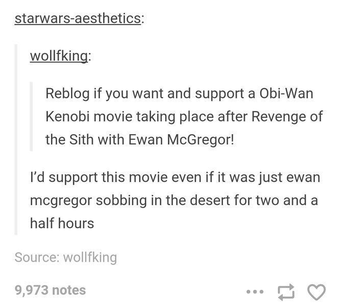 Text - Text - starwars-aesthetics: wollfking: Reblog if you want and support a Obi-Wan Kenobi movie taking place after Revenge of the Sith with Ewan McGregor! I'd support this movie even if it was just ewan mcgregor sobbing in the desert for two and half hours Source: wollfking 9,973 notes