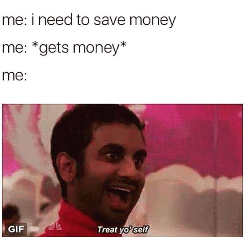 Text - Facial expression - me: i need to save money me: *gets money* me: Treat yo' self GIF