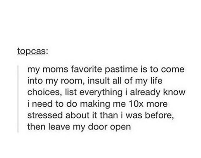 Text - Text - topcas: my moms favorite pastime is to come into my room, insult all of my life choices, list everything i already know i need to do making me 10x more stressed about it than i was before, then leave my door open