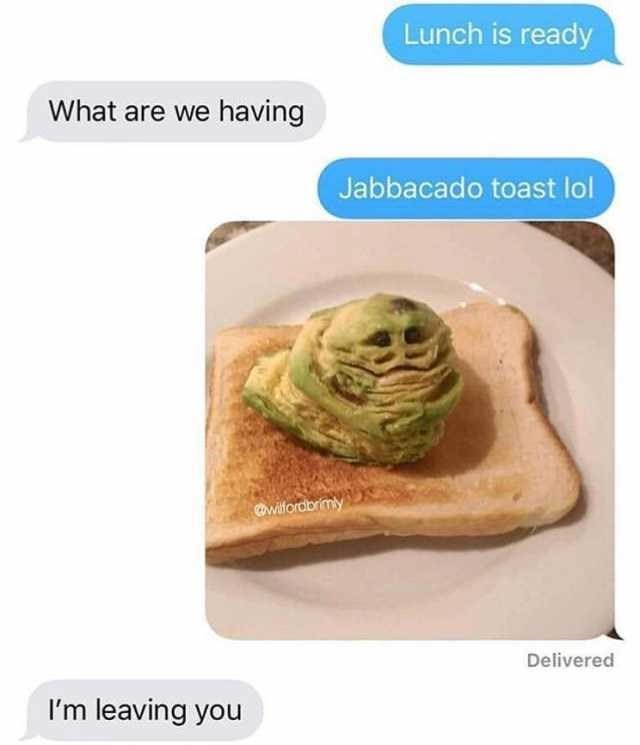 Text - Food - Lunch is ready What are we having Jabbacado toast lol awilforabrimy Delivered I'm leaving you