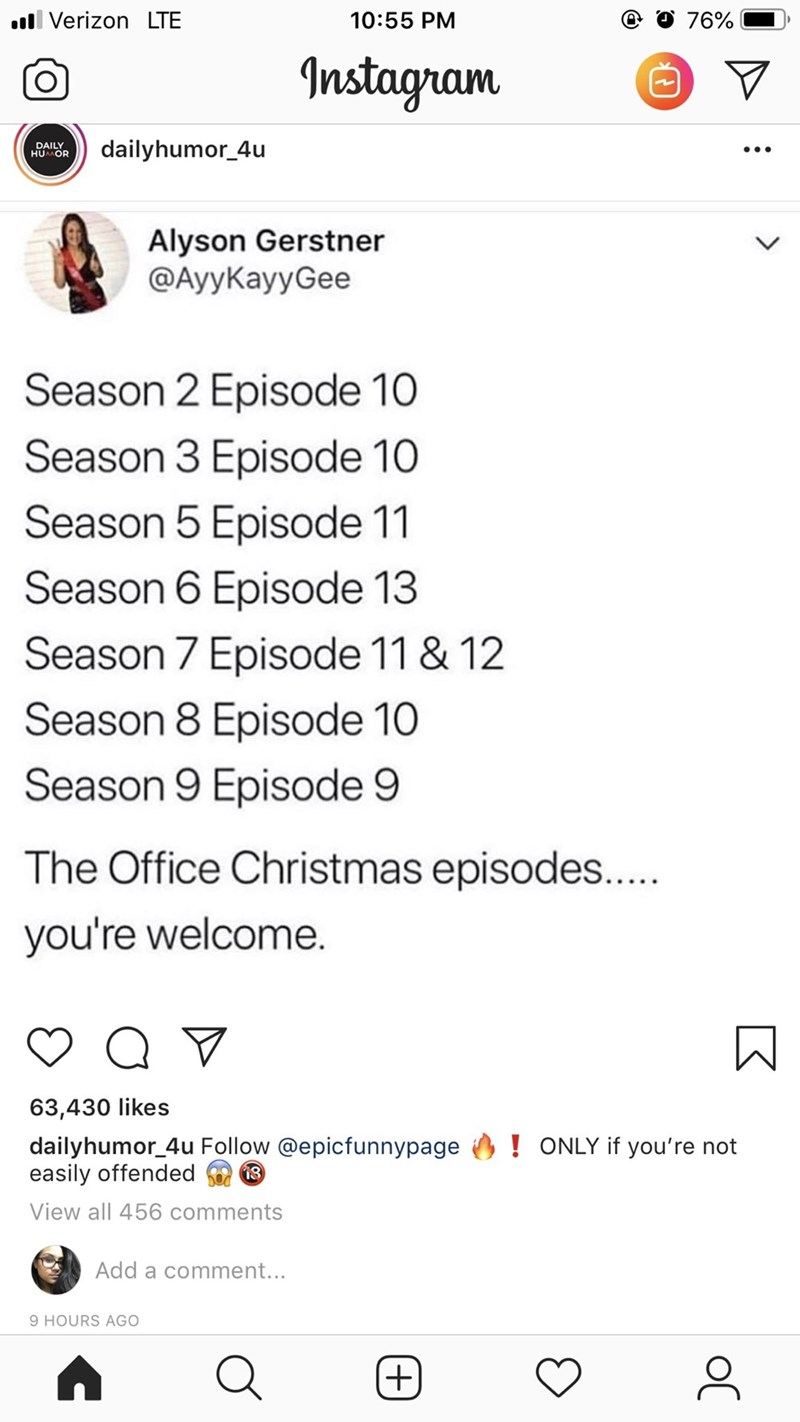 Text - Text - O 76% ll Verizon LTE 10:55 PM Instagram dailyhumor_4u DAILY HUOR Alyson Gerstner @AyyKayyGee Season 2 Episode 10 Season 3 Episode 10 Season 5 Episode 11 Season 6 Episode 13 Season 7 Episode 11 & 12 Season 8 Episode 10 Season 9 Episode 9 The Office Christmas episodes.... you're welcome. Q 63,430 likes dailyhumor_4u Follow @epicfunnypage easily offended !ONLY if you're not View all 456 comments Add a comment... 9 HOURS AGO +