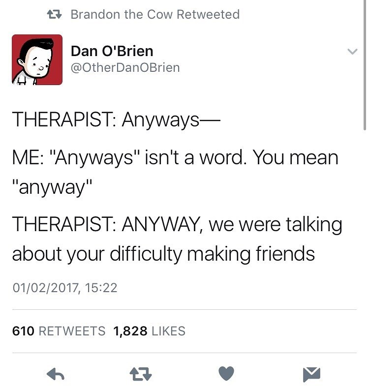 """Text - Text - Brandon the Cow Retweeted Dan O'Brien @OtherDanOBrien THERAPIST: Anyways- ME: """"Anyways"""" isn't a word. You mean """"anyway"""" THERAPIST: ANYWAY, we were talking about your difficulty making friends 01/02/2017, 15:22 610 RETWEETS 1,828 LIKES"""