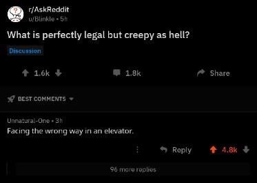 Text - Text - r/AskReddit u/Blinkle 5h What is perfectly legal but creepy as hell? Discussion 1.6k 1.8k Share BEST COMMENTS Unnatural-One 3h Facing the wrong way in an elevator. t 4.8k Reply 96 more replies