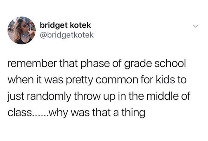 Text - Text - bridget kotek @bridgetkotek remember that phase of grade school when it was pretty common for kids to just randomly throw up in the middle of class....why was that a thing