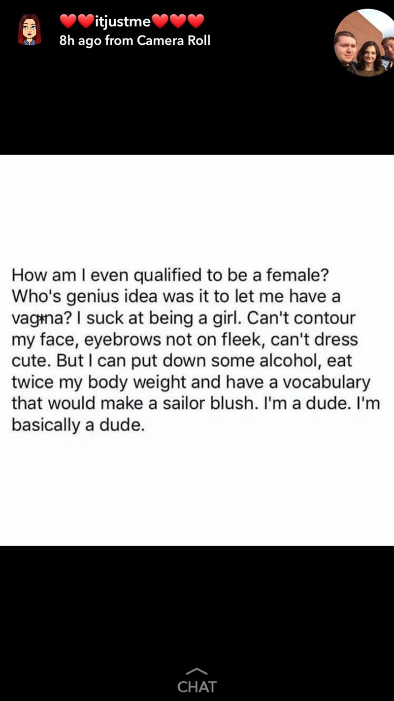 Text - Text - itjustme 8h ago from Camera Roll How am I even qualified to be a female? Who's genius idea was it to let me have a vagina? I suck at being a girl. Can't contour my face, eyebrows not on fleek, can't dress cute. But I can put down some alcohol, eat twice my body weight and have a vocabulary that would make a sailor blush. I'm a dude. I'm basically a dude. CHAT