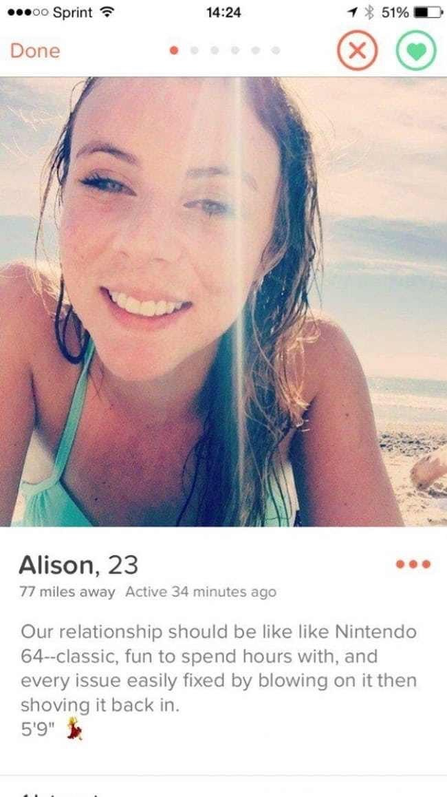 """tinder profile Alison, 23 77 miles away Active 34 minutes ago Our relationship should be like like Nintendo 64-classic, fun to spend hours with, and every issue easily fixed by blowing on it then shoving it back in. 5'9"""""""