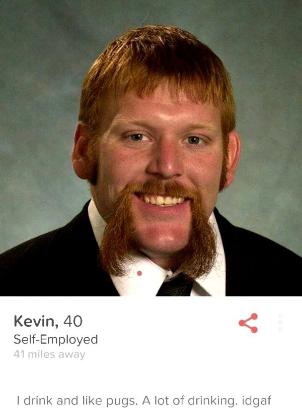 tinder profile- Kevin, 40 Self-Employed 41 miles away I drink and like pugs. A lot of drinking. idgaf