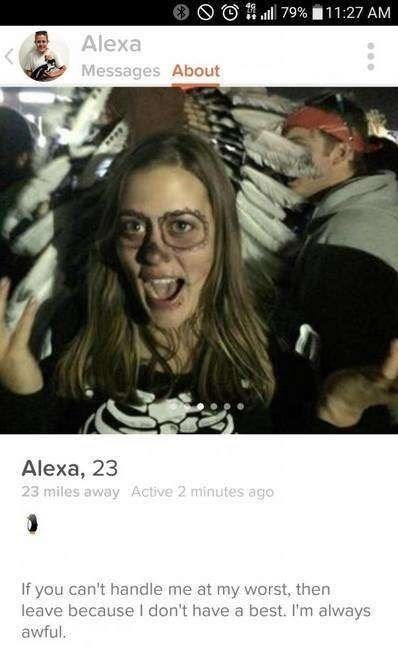 tinder profile Alexa Messages About Alexa, 23 23 miles away Active 2 minutes ago If you can't handle me at my worst, then leave because I don't have a best. I'm always awful.