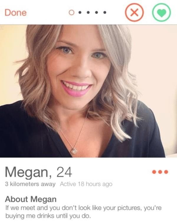 tinder profile Megan, 24 3 kilometers away Active 18 hours ago About Megan If we meet and you don't look like your pictures, you're buying me drinks until you do. (X