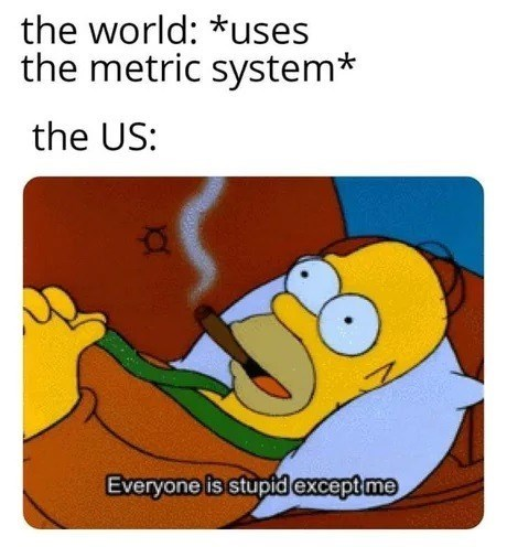 Text - Organism - the world: *uses the metric system* the US: Everyone is stupid except me