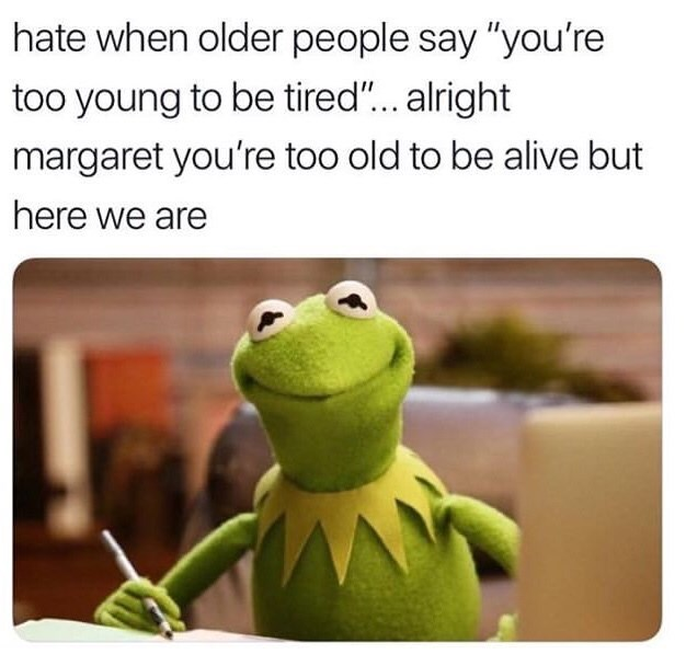 """Text - Adaptation - hate when older people say """"you're too young to be tired""""... alright margaret you're too old to be alive but here we are"""