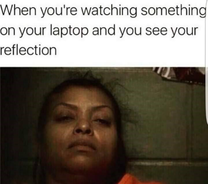 Text - Face - When you're watching something on your laptop and you see your reflection