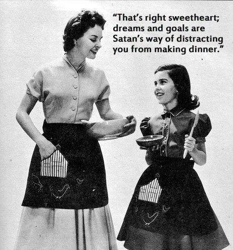"1950s pic of a woman and young girl wearing aprons with text that reads, ""That's right sweetheart; dreams and goals are Satan's way of distracting you from making dinner"""