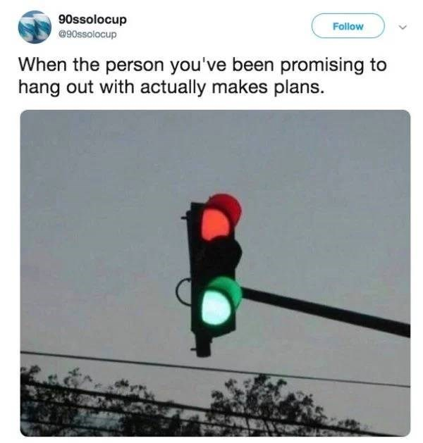 Traffic light - 90ssolocup @90ssolocup Follow When the person you've been promising to hang out with actually makes plans.