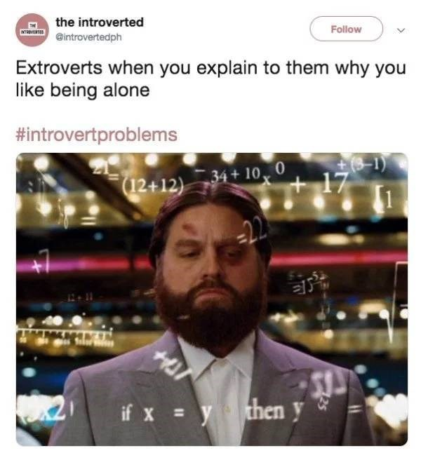 Moustache - the introverted INTEDVERTED Follow @introvertedph Extroverts when you explain to them why you like being alone #introvertproblems 34+10 0 17 (12+12) 22 HO7 if x ythen y