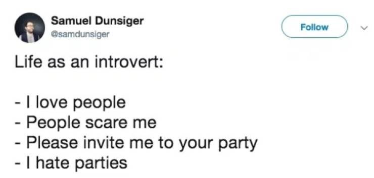 Text - Samuel Dunsiger Follow @samdunsiger Life as an introvert: - I love people - People scare me - Please invite me to your party - I hate parties