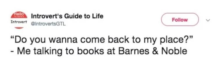 """Text - Hello Introvert's Guide to Life Follow Introvert @introvertsGTL """"Do you wanna come back to my place?"""" - Me talking to books at Barnes & Noble"""