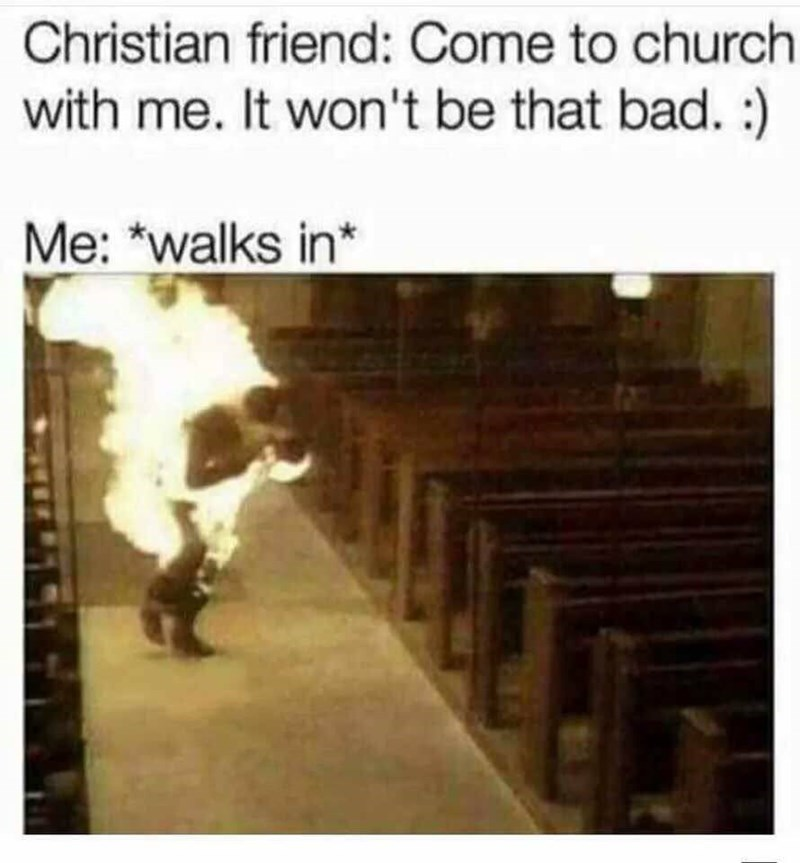 """Caption that reads, """"Christian friend: Come to church with me. It won't be that bad :) Me: *Walks in*"""" above a pic of a guy on fire walking through a church"""