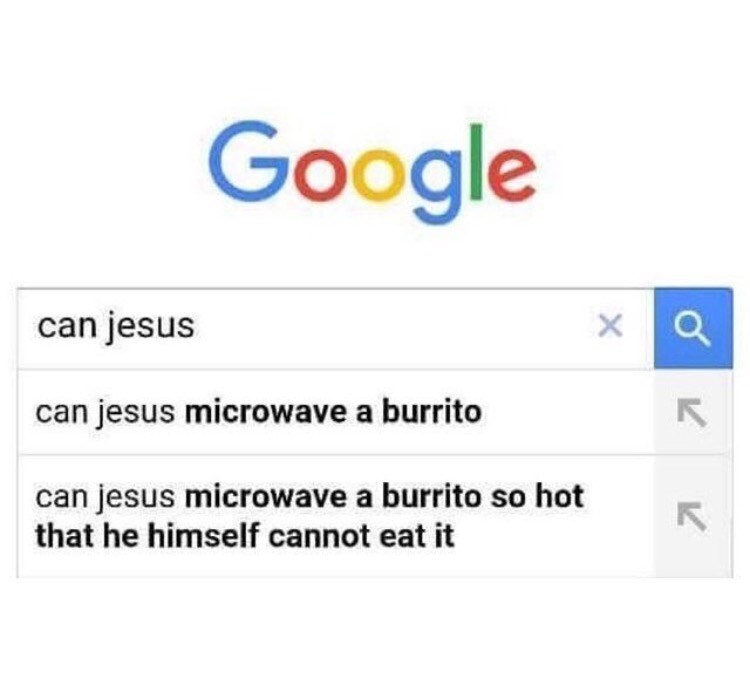Text - Google can jesus can jesus microwave a burrito can jesus microwave a burrito so hot that he himself cannot eat it