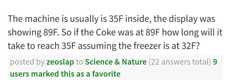 Text - The machine is usually is 35F inside, the display was showing 89F. So if the Coke was at 89F how long will it take to reach 35F assuming the freezer is at 32F? posted by zeoslap to Science & Nature (22 answers total) 9 users marked this as a favorite