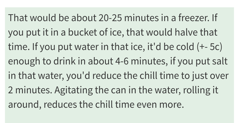 Text - That would be about 20-25 minutes in a freezer. If you put it in a bucket of ice, that would halve that time. If you put water in that ice, it'd be cold (+-5c) enough to drink in about 4-6 minutes, if you put salt in that water, you'd reduce the chill time to just over 2 minutes. Agitating the can in the water, rolling it around, reduces the chill time even more.
